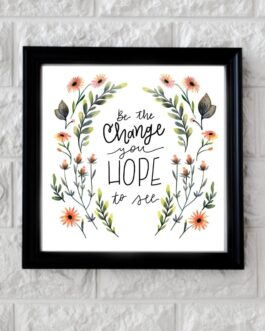 Art Frame with Quotes Be the change you hope to see ( 10 x 10 )